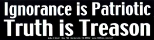 S424 - Ignorance is Patriotic, Truth Is Treason - Bumper Sticker