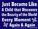 Just Become Like a Child that Discovers the Beauty of the World Every Moment Aga