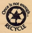Once is Not Enough - Recycle - Rubber Stamp